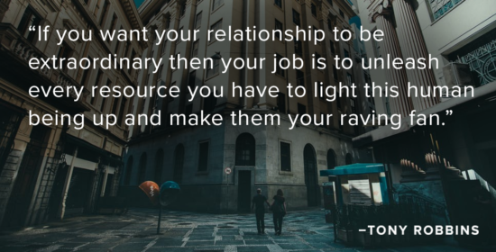If you want your relationship to be extraordinary then your job is to unleash every resource you have to light this human being up and make them your raving fan.