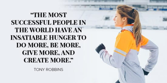 The most successful people in the world have insatiable hunger to do more, be more, give more, and create more. Tony Robbins
